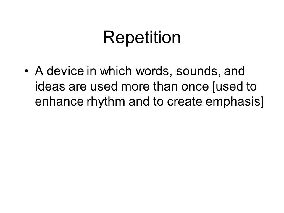 Repetition A device in which words, sounds, and ideas are used more than once [used to enhance rhythm and to create emphasis]